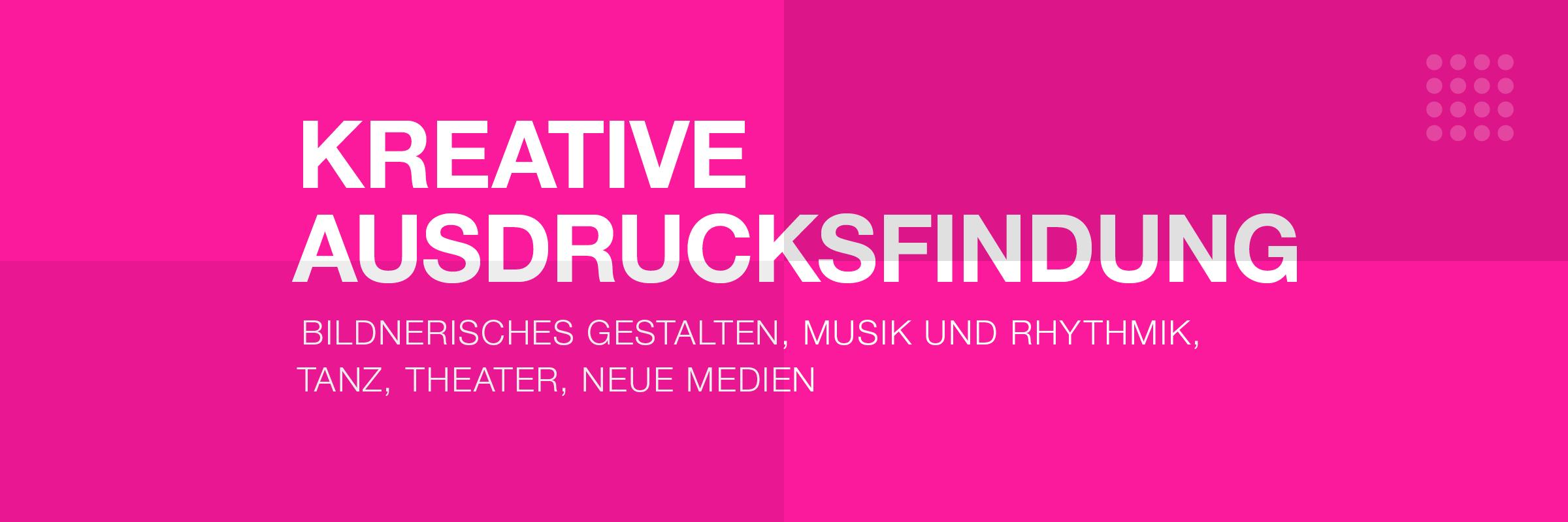 Kreative Ausdrucksfindung - Bildnerisches Gestalten, Musik und Rhythmik, Tanz, Theater, Neue Medien